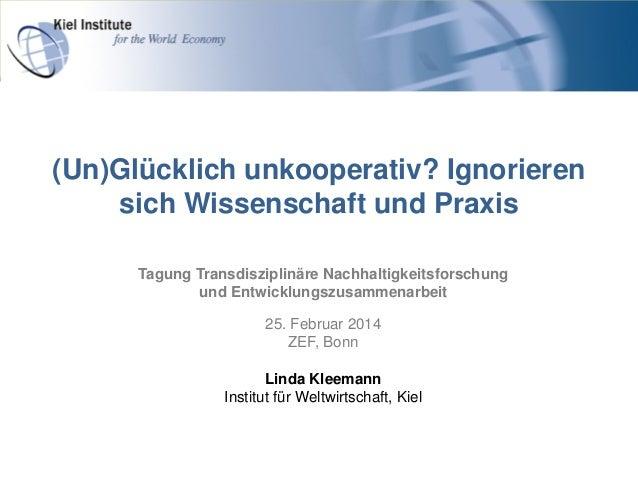 (Un)Glücklich unkooperativ? Ignorieren sich Wissenschaft und Praxis Tagung Transdisziplinäre Nachhaltigkeitsforschung und ...