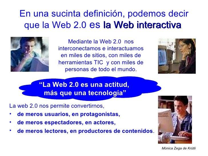 En una sucinta definición, podemos decir que la Web 2.0  es   la Web interactiva   Mediante la Web 2.0  nos interconectamo...