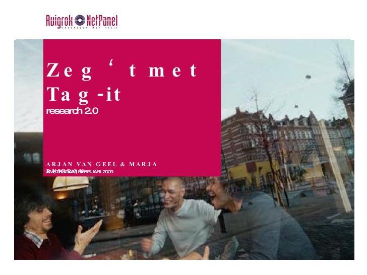 Zeg 't met Tag-it research 2.0 ARJAN VAN GEEL & MARJA RUIGROK AMSTERDAM, FEBRUARI 2009