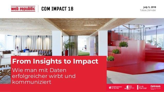 July 5, 2018 From Insights to Impact Wie man mit Daten erfolgreicher wirbt und kommuniziert COM IMPACT 18