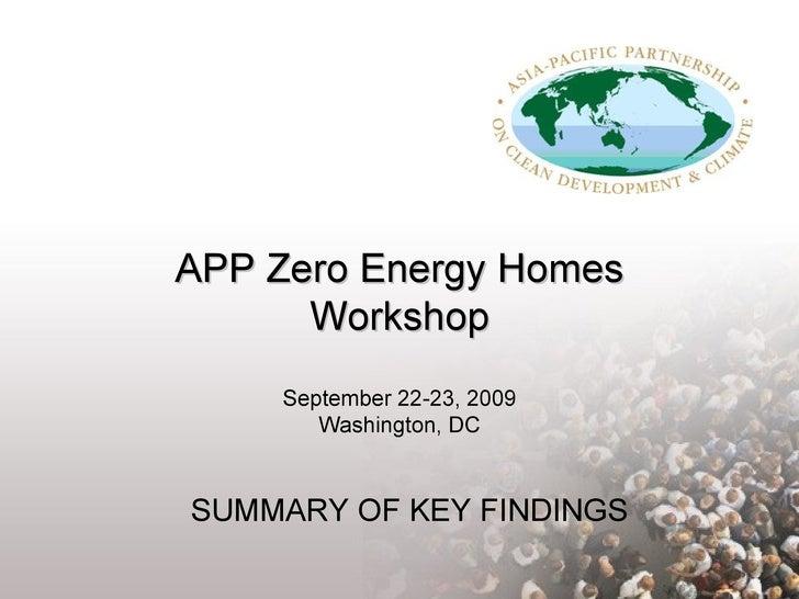 APP Zero Energy Homes Workshop September 22-23, 2009 Washington, DC SUMMARY OF KEY FINDINGS
