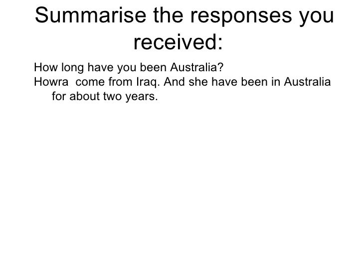 Summarise the responses you received:  How long have you been Australia? Howra  come from Iraq. And she have been in Austr...