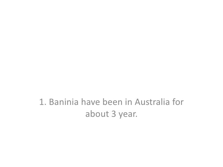 1. Baninia have been in Australia for about 3 year.<br />
