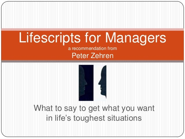 Lifescripts for Managers           a recommendation from            Peter Zehren  What to say to get what you want    in l...