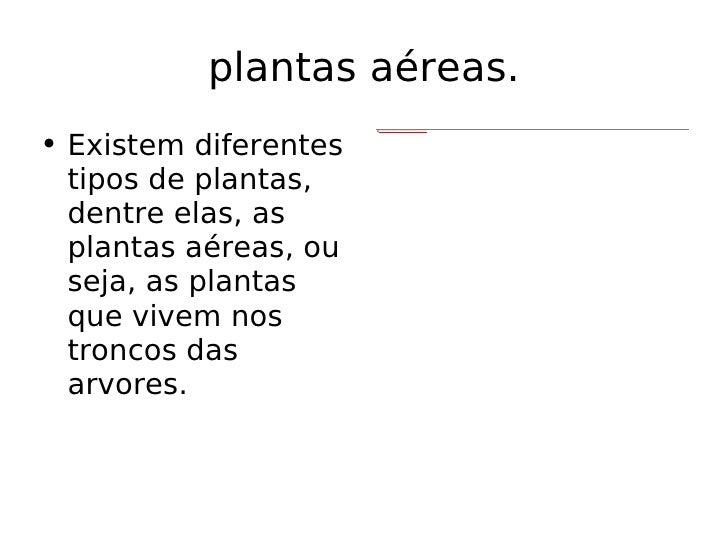 <ul><li>Existem diferentes tipos de plantas, dentre elas, as plantas aéreas, ou seja, as plantas que vivem nos troncos das...