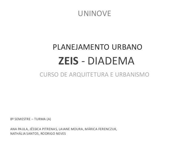 UNINOVE  PLANEJAMENTO URBANO  ZEIS - DIADEMA  CURSO DE ARQUITETURA E URBANISMO  8º SEMESTRE – TURMA (A)  ANA PAULA, JÉSSIC...
