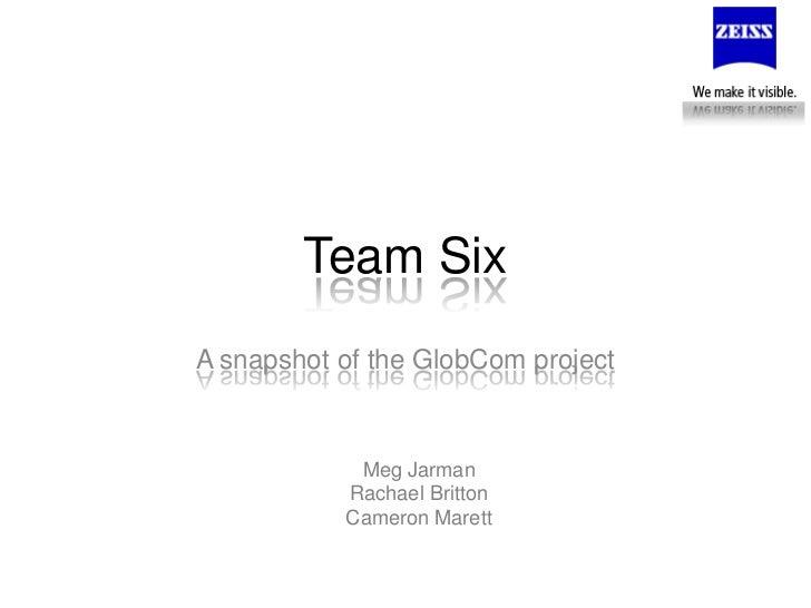 Team Six<br />A snapshot of the GlobCom project<br />Meg Jarman<br />Rachael Britton<br />Cameron Marett<br />