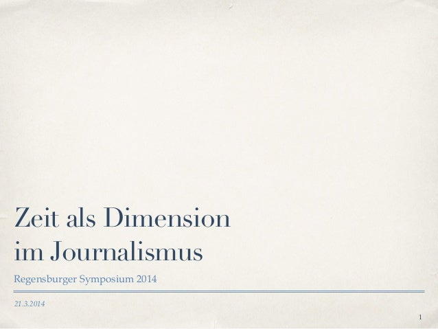 21.3.2014 Zeit als Dimension im Journalismus Regensburger Symposium 2014 1