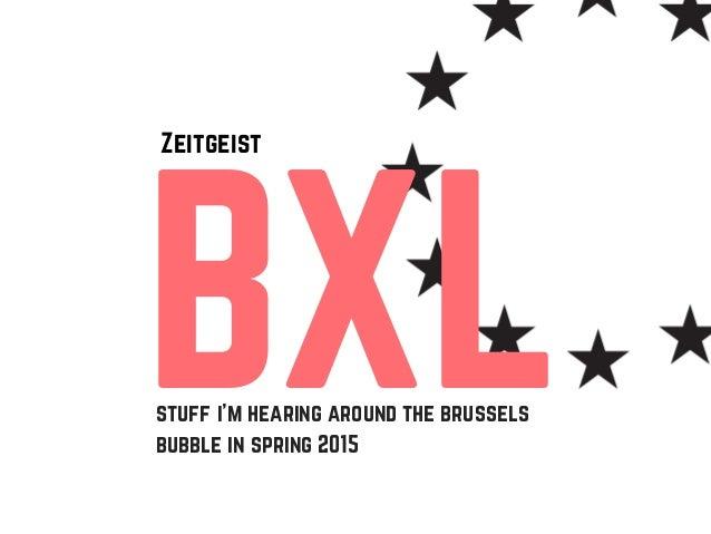 BXL Zeitgeist stuff i'm hearing around the brussels bubble in spring 2015
