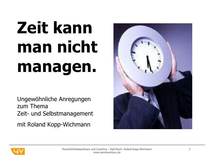Persönlichkeitsseminare und Coaching – Dipl.Psych. Roland Kopp-Wichmann  www.seminare4you.de Zeit kann  man nicht managen....
