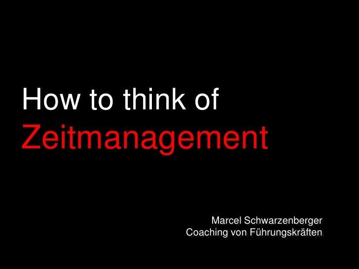 How to think of Zeitmanagement<br />Marcel Schwarzenberger<br />Coaching von Führungskräften<br />