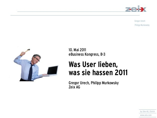 10. Mai 2011 eBusiness Kongress, B-3 Was User lieben, was sie hassen 2011 Gregor Urech, Philipp Murkowsky Zeix AG