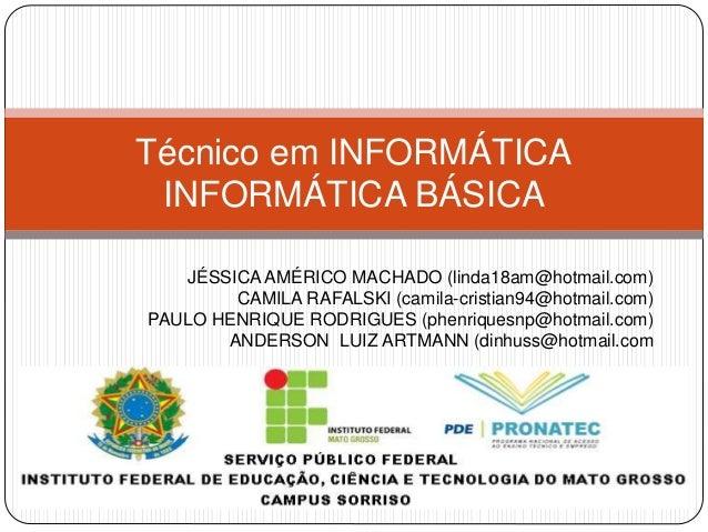 Técnico em INFORMÁTICA  INFORMÁTICA BÁSICA  JÉSSICA AMÉRICO MACHADO (linda18am@hotmail.com)  CAMILA RAFALSKI (camila-crist...