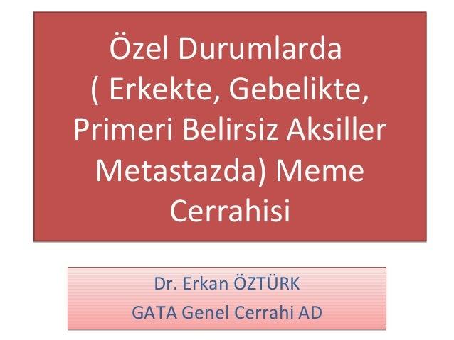 Özel Durumlarda ( Erkekte, Gebelikte,Primeri Belirsiz Aksiller Metastazda) Meme       Cerrahisi      Dr. Erkan ÖZTÜRK    G...