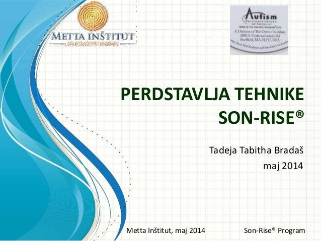 Metta Inštitut, maj 2014 Son-Rise® Program PERDSTAVLJA TEHNIKE SON-RISE® Tadeja Tabitha Bradaš maj 2014