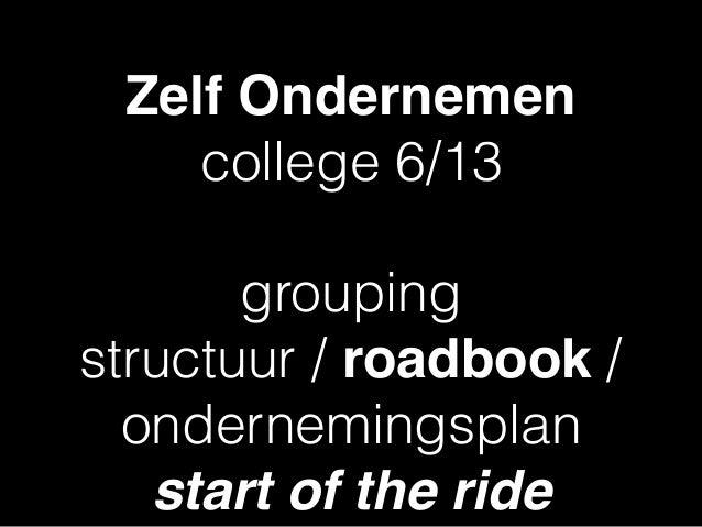 Zelf Ondernemen college 6/13 grouping structuur / roadbook / ondernemingsplan start of the ride