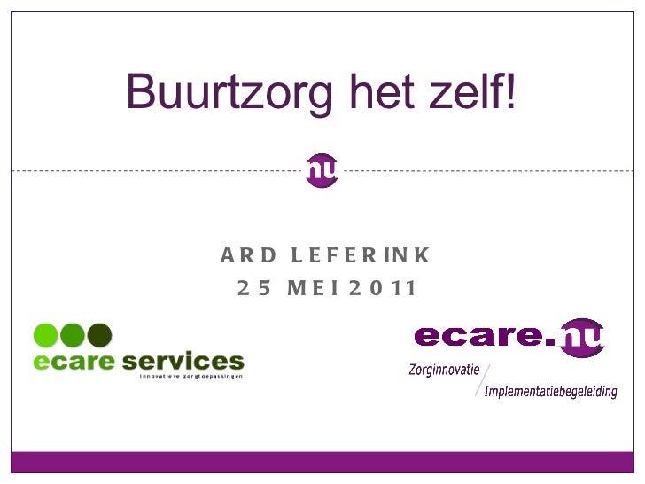<ul><li>ARD LEFERINK </li></ul><ul><li>25 MEI 2011 </li></ul>Buurtzorg het zelf!