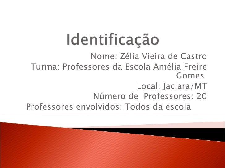 Nome: Zélia Vieira de Castro Turma: Professores da Escola Amélia Freire                                     Gomes         ...