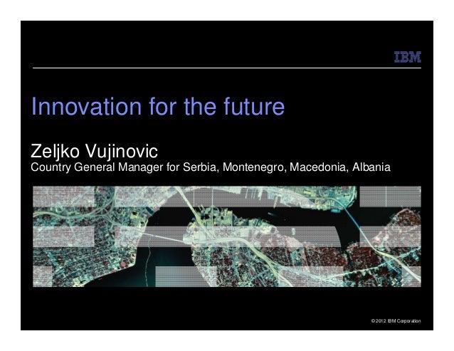 Innovation for the futureZeljko VujinovicCountry General Manager for Serbia, Montenegro, Macedonia, Albania               ...