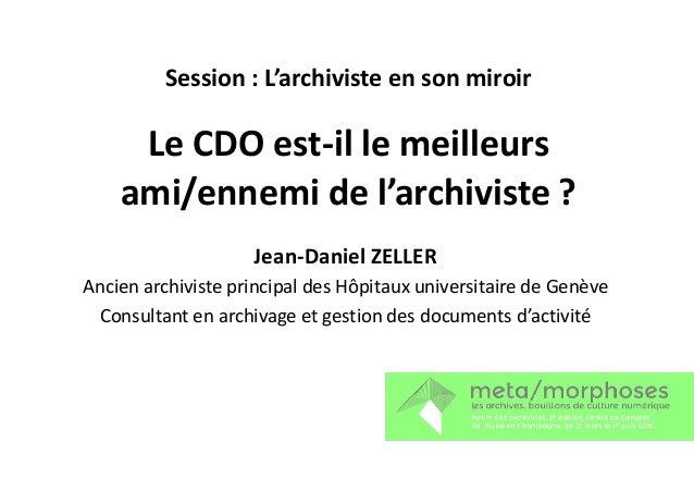 Le CDO est-il le meilleurs ami/ennemi de l'archiviste ? Jean-Daniel ZELLER Session : L'archiviste en son miroir Jean-Danie...