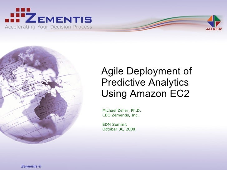 Michael Zeller, Ph.D. CEO Zementis, Inc. EDM Summit October 30, 2008 Agile Deployment of  Predictive Analytics Using Amazo...