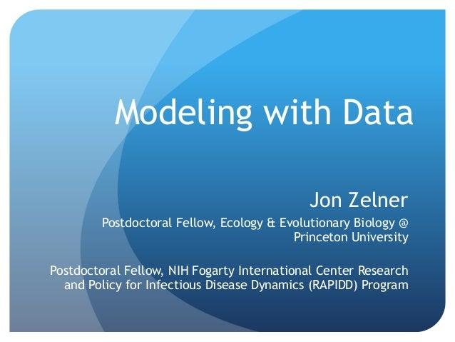 Modeling with Data Jon Zelner Postdoctoral Fellow, Ecology & Evolutionary Biology@ Princeton University Postdoctoral Fell...