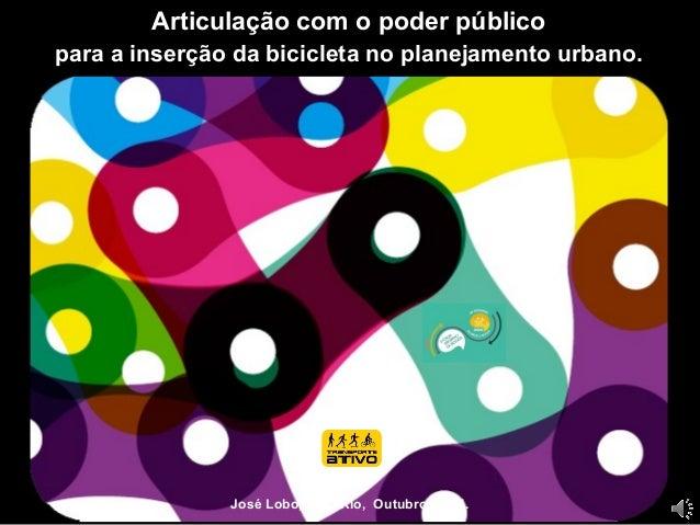 Articulação com o poder público  para a inserção da bicicleta no planejamento urbano.  José Lobo, PUC-Rio, Outubro 2014.
