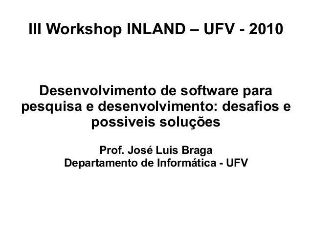 III Workshop INLAND – UFV - 2010 Desenvolvimento de software para pesquisa e desenvolvimento: desafios e possiveis soluçõe...