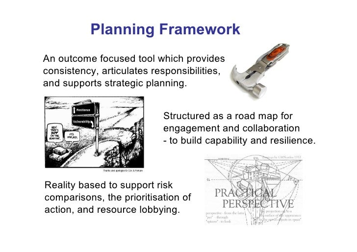 Planning Framework An outcome focused tool which provides consistency, articulates responsibilities, and supports strategi...