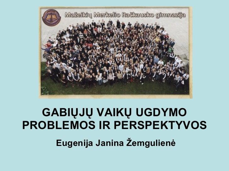 GABIŲJŲ VAIKŲ UGDYMO PROBLEMOS IR PERSPEKTYVOS Eugenija Janina Žemgulienė