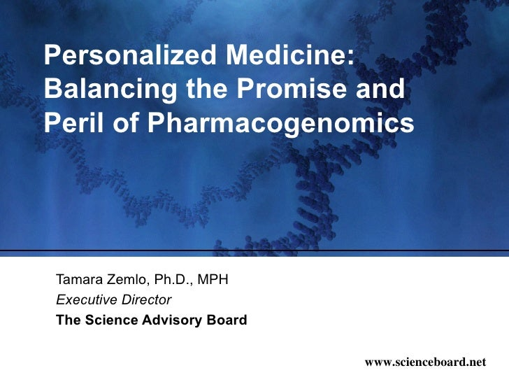 Personalized Medicine: Balancing the Promise and Peril of Pharmacogenomics Tamara Zemlo, Ph.D., MPH Executive Director The...