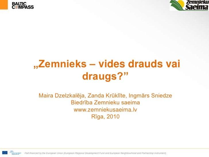 """""""Zemnieks – vides drauds vai draugs?""""Maira Dzelzkalēja, Zanda Krūklīte, Ingmārs Sniedze Biedrība Zemnieku saeimawww.zemni..."""
