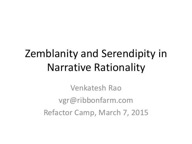 Zemblanity and Serendipity in Narrative Rationality Venkatesh Rao vgr@ribbonfarm.com Refactor Camp, March 7, 2015