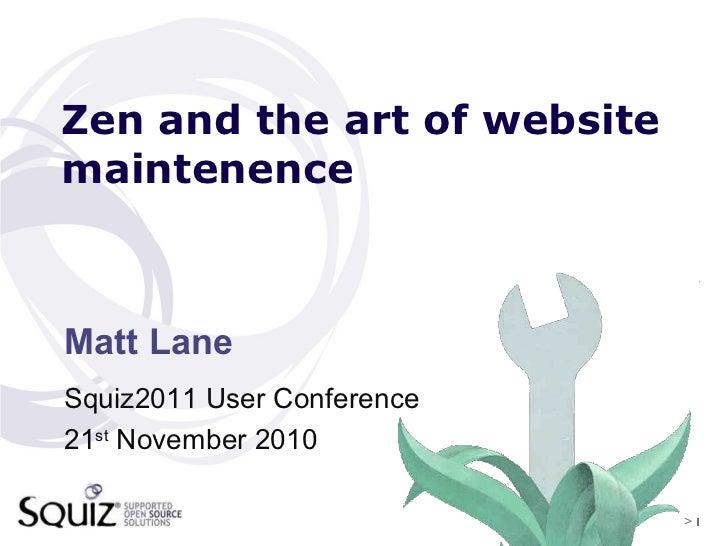 >   Zen and the art of website maintenence <ul><li>Matt Lane </li></ul><ul><ul><li>Squiz2011 User Conference </li></ul></u...