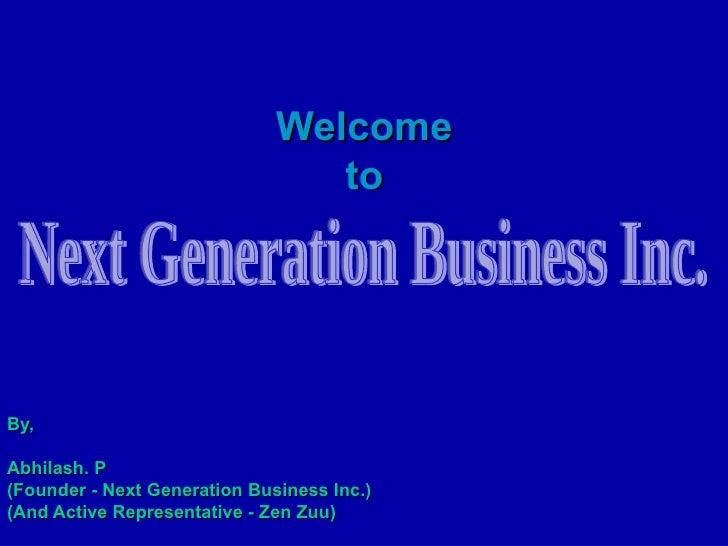 Welcome  to   By, Abhilash. P (Founder - Next Generation Business Inc.) (And Active Representative - Zen Zuu) Next Generat...
