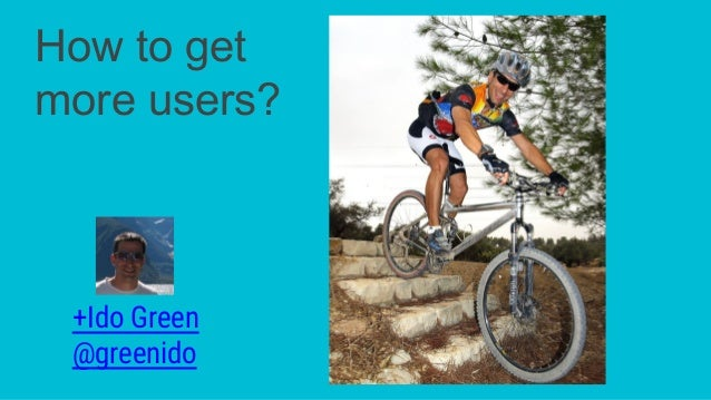 +Ido Green @greenido How to get more users?