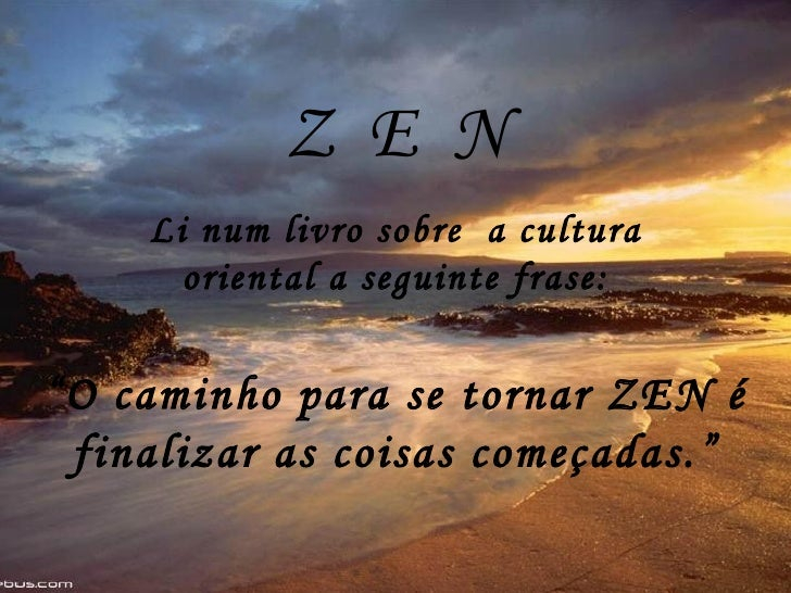 """Z  E  N Li num livro sobre  a cultura oriental a seguinte frase: """" O caminho para se tornar ZEN é finalizar as coisas come..."""