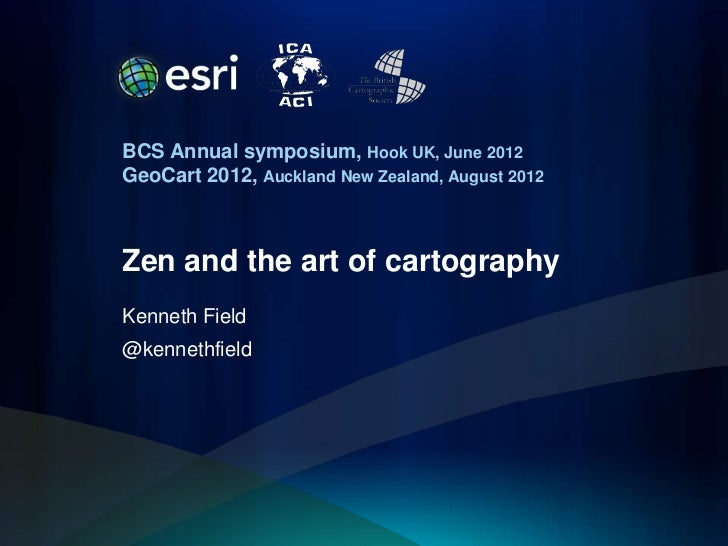 BCS Annual symposium, Hook UK, June 2012GeoCart 2012, Auckland New Zealand, August 2012Zen and the art of cartographyKenne...