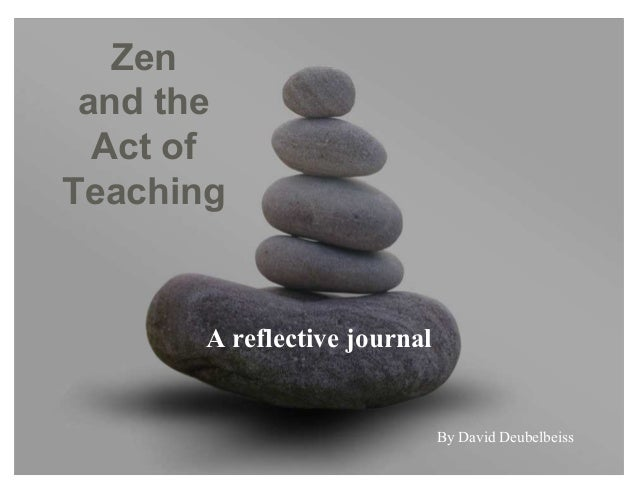 Zen and the Act of Teaching A reflective journal By David Deubelbeiss