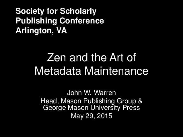Society for Scholarly Publishing Conference Arlington, VA Zen and the Art of Metadata Maintenance John W. Warren Head, Mas...