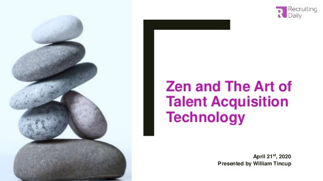 Zen and The Art of Talent Acquisition Technology April 21st, 2020 Presented by William Tincup