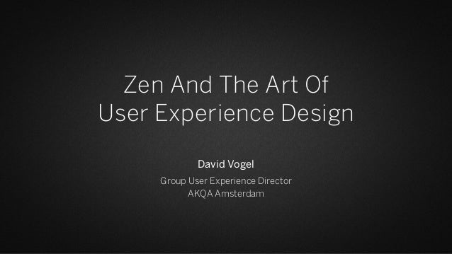 Zen And The Art Of User Experience Design David Vogel Group User Experience Director AKQA Amsterdam