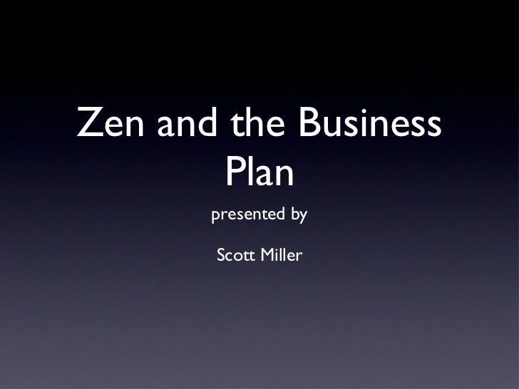 Zen and the Business Plan <ul><li>presented by </li></ul><ul><li>Scott Miller </li></ul>