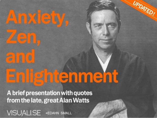 Anxiety,Zen,andEnlightenmentA brief presentation withquotes from thelate, great Alan Watts+EDAHN SMALL