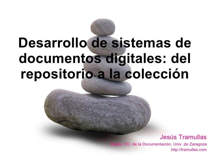 Desarrollo de sistemas de documentos digitales: del repositorio a la colección Jesús Tramullas Depto. CC. de la Documentac...