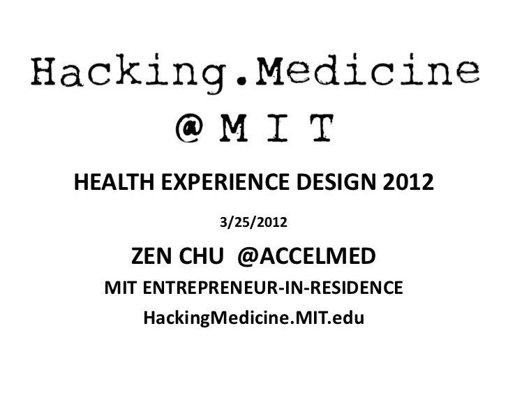 Hacking.Medicine     @MIT HEALTH EXPERIENCE DESIGN 2012                3/25/2012      ZEN CHU  @ACCELMED ...