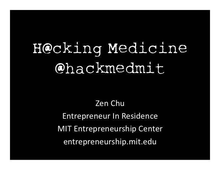 H@cking Medicine  @hackmedmit               Zen Chu    Entrepreneur In Residence   MIT Entrepreneurship Cent...