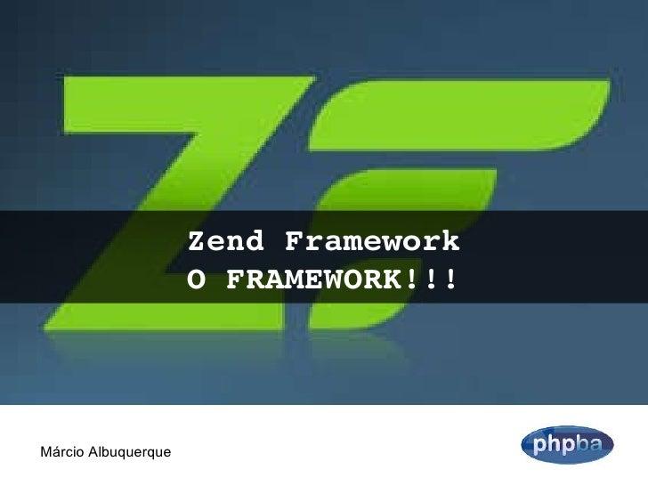 Zend Framework O FRAMEWORK!!! Márcio Albuquerque