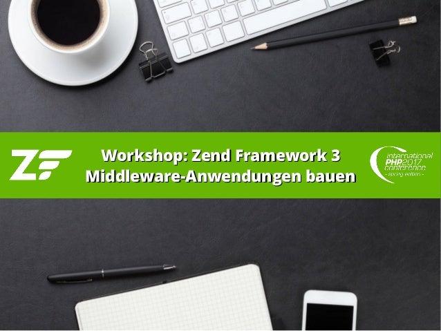 Workshop: Zend Framework 3Workshop: Zend Framework 3 Middleware-Anwendungen bauenMiddleware-Anwendungen bauen
