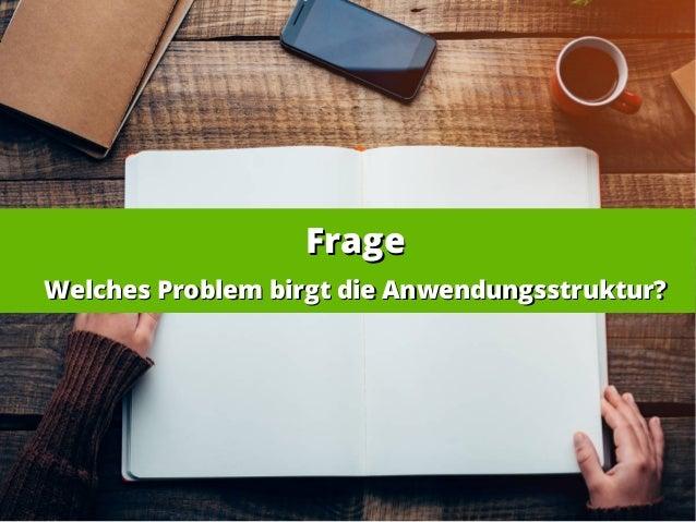 FrageFrage Welches Problem birgt die Anwendungsstruktur?Welches Problem birgt die Anwendungsstruktur?